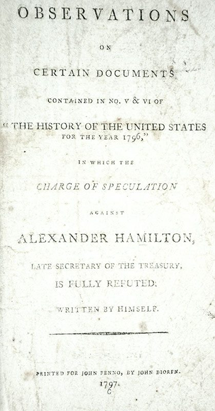 """Observations on Certain Documents Contained in No.V & VI of """"The History of the United States for the Year 1796,"""" in which the Charge of Speculation against Alexander Hamilton, Late Secretary of the Treasury, is Fully Refuted."""