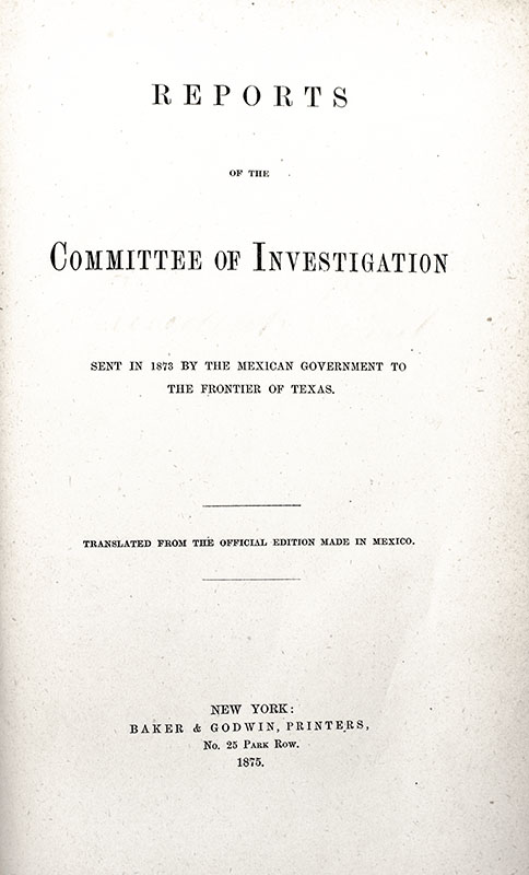 Reports of the Committee of Investigation: Sent in 1873 by the Mexican Government to the Frontier of Texas.