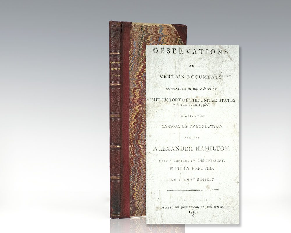 "First edition of Alexander Hamilton's Observations on Certain Documents Contained in No.V & VI of ""The History of the United States for the Year 1796,"" in which the Charge of Speculation against Alexander Hamilton, Late Secretary of the Treasury, is Fully Refuted"